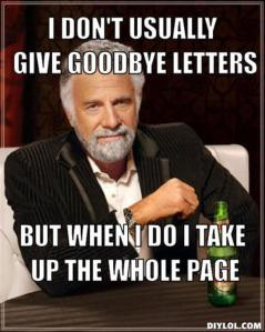 resized_the-most-interesting-man-in-the-world-meme-generator-i-don-t-usually-give-goodbye-letters-but-when-i-do-i-take-up-the-whole-page-d1b382
